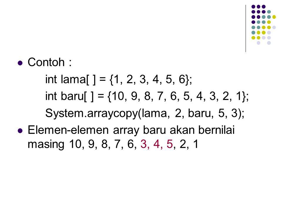 Contoh : int lama[ ] = {1, 2, 3, 4, 5, 6}; int baru[ ] = {10, 9, 8, 7, 6, 5, 4, 3, 2, 1}; System.arraycopy(lama, 2, baru, 5, 3);
